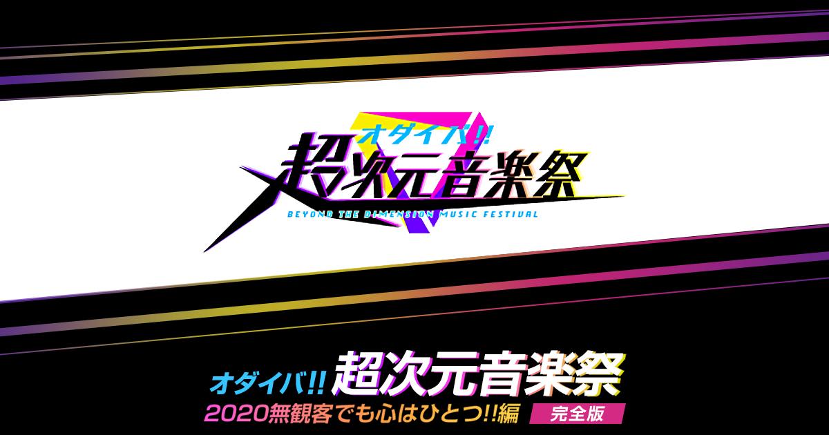 オダイバ!!超次元音楽祭 -2020無観客でも心はひとつ!!編 完全版